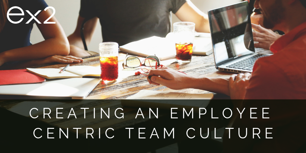 How to Create an Employee Centric Culture in Your Team: Step 1