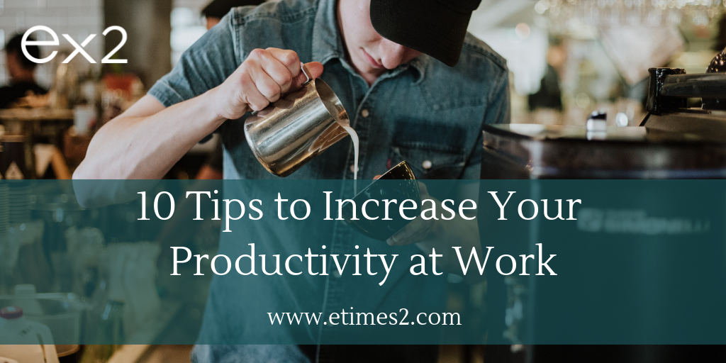 Increase Your Productivity At Work: 10 Tips